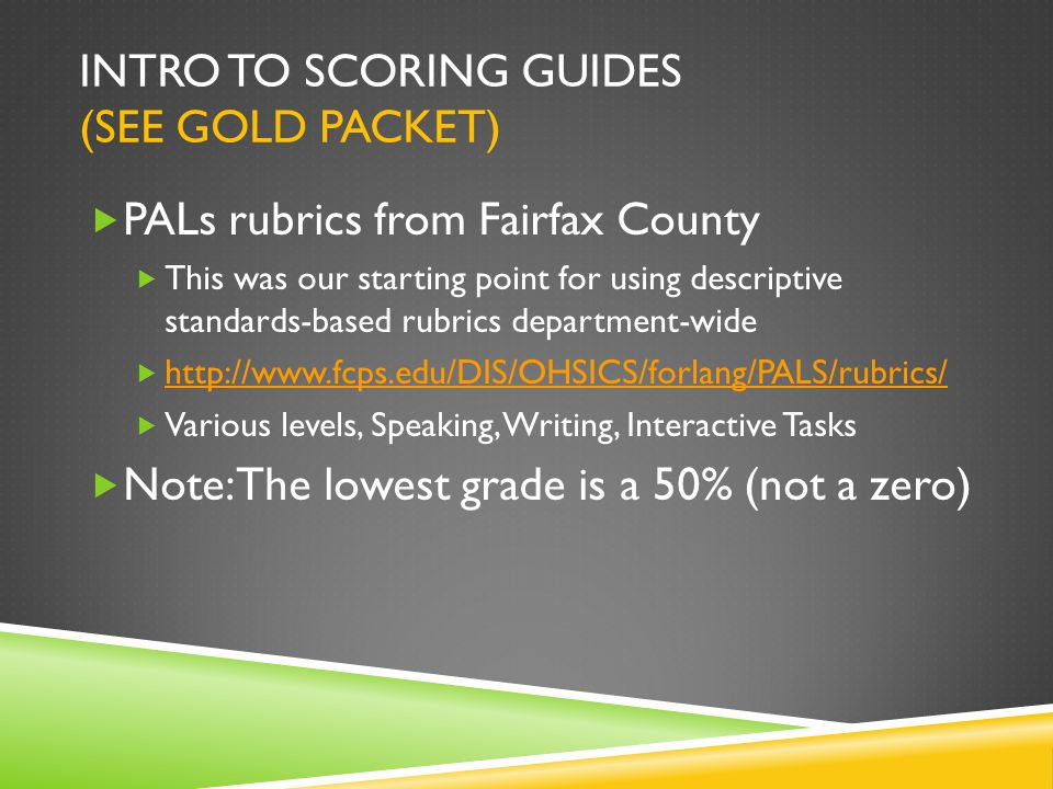 INTRO TO SCORING GUIDES (SEE GOLD PACKET)  PALs rubrics from Fairfax County  This was our starting point for using descriptive standards-based rubrics department-wide  http://www.fcps.edu/DIS/OHSICS/forlang/PALS/rubrics/ http://www.fcps.edu/DIS/OHSICS/forlang/PALS/rubrics/  Various levels, Speaking, Writing, Interactive Tasks  Note: The lowest grade is a 50% (not a zero)