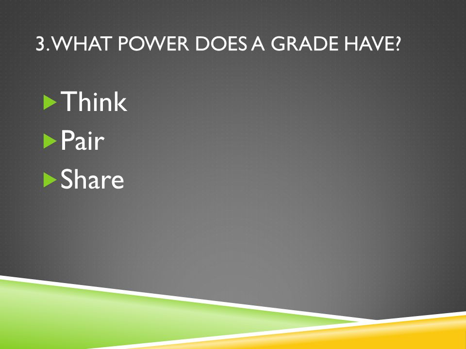 3. WHAT POWER DOES A GRADE HAVE  Think  Pair  Share
