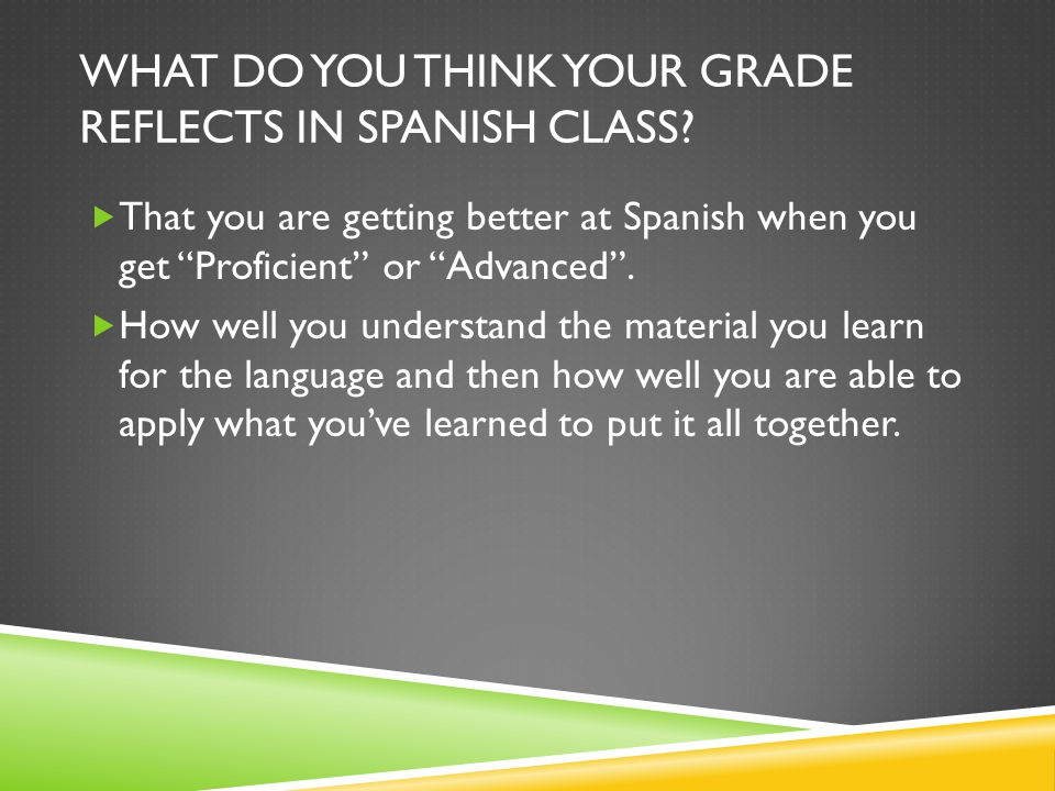 """WHAT DO YOU THINK YOUR GRADE REFLECTS IN SPANISH CLASS?  That you are getting better at Spanish when you get """"Proficient"""" or """"Advanced"""".  How well y"""