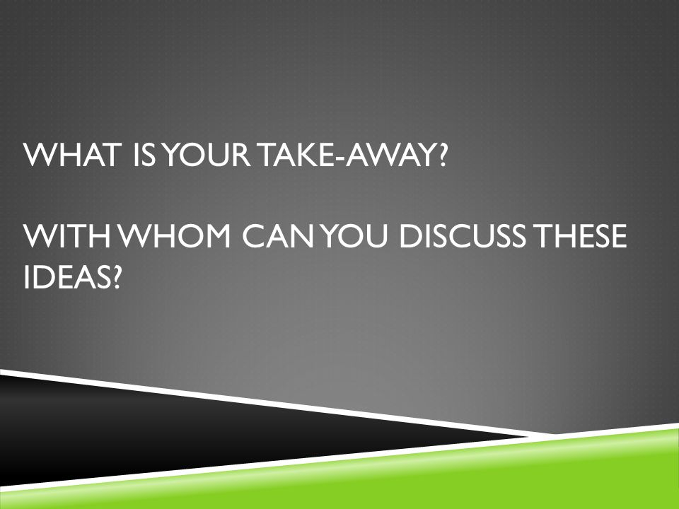 WHAT IS YOUR TAKE-AWAY? WITH WHOM CAN YOU DISCUSS THESE IDEAS?