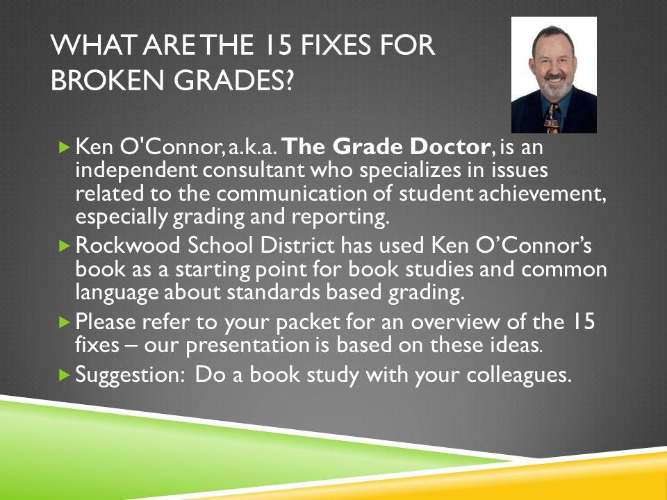 WHAT ARE THE 15 FIXES FOR BROKEN GRADES.  Ken O Connor, a.k.a.