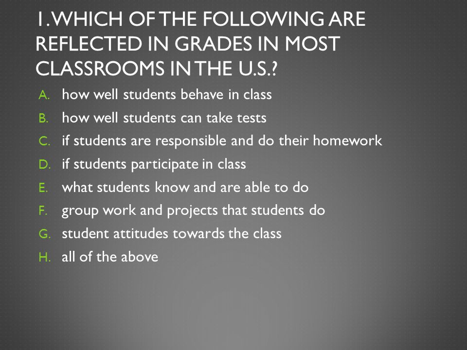 1. WHICH OF THE FOLLOWING ARE REFLECTED IN GRADES IN MOST CLASSROOMS IN THE U.S.? A. how well students behave in class B. how well students can take t