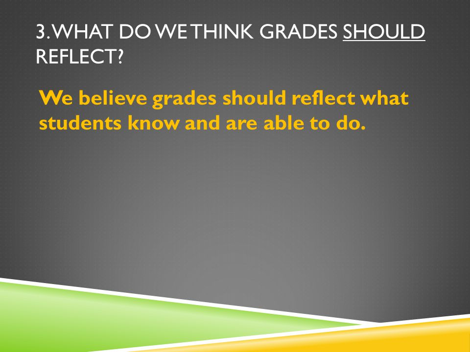 3. WHAT DO WE THINK GRADES SHOULD REFLECT? We believe grades should reflect what students know and are able to do.