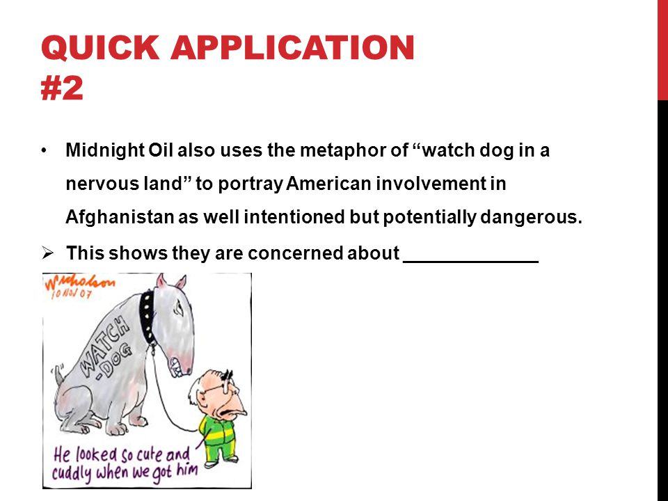 """QUICK APPLICATION #2 Midnight Oil also uses the metaphor of """"watch dog in a nervous land"""" to portray American involvement in Afghanistan as well inten"""