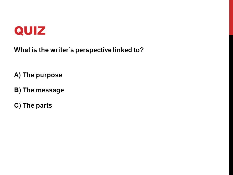 QUIZ What is the writer's perspective linked to? A) The purpose B) The message C) The parts