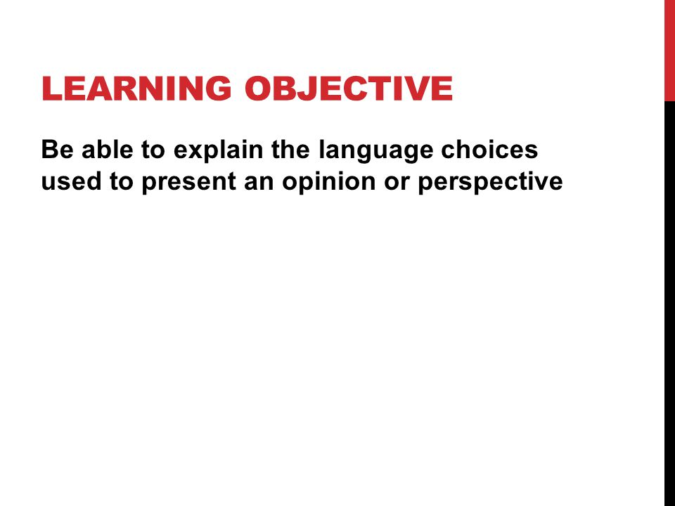 LEARNING OBJECTIVE Be able to explain the language choices used to present an opinion or perspective