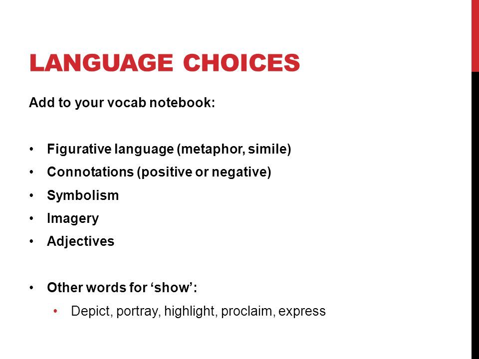 LANGUAGE CHOICES Add to your vocab notebook: Figurative language (metaphor, simile) Connotations (positive or negative) Symbolism Imagery Adjectives O
