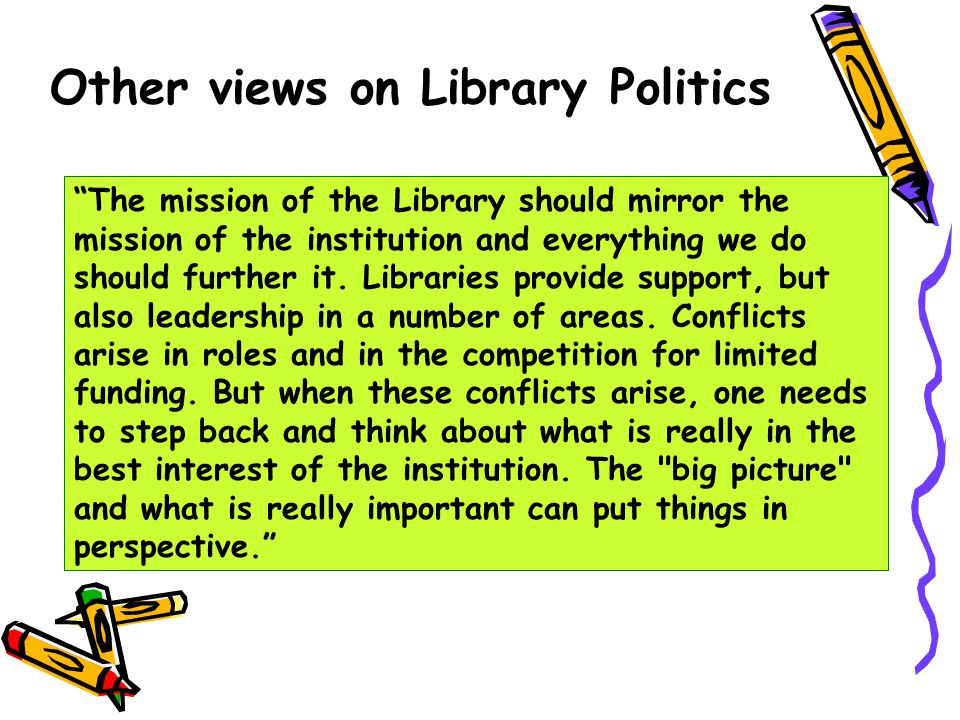 Other views on Library Politics We sometimes view politics as a dirty business that is nevertheless necessary in order to accomplish major initiatives like implementing new technology in the library.