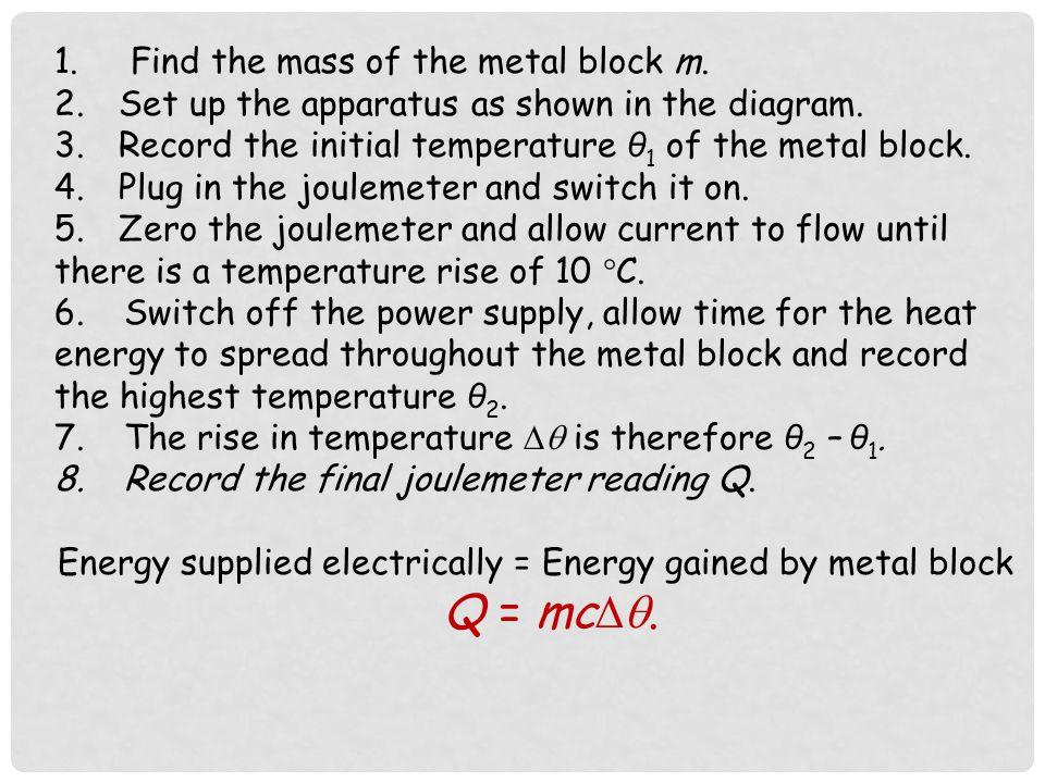 MEASUREMENT OF THE SPECIFIC HEAT CAPACITY OF A METAL BY AN ELECTRICAL METHOD Heating coil Lagging Metal block 12 V a.c. Power supply Joulemeter 350 J