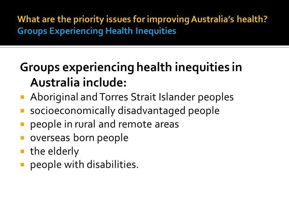 Groups experiencing health inequities in Australia include:  Aboriginal and Torres Strait Islander peoples  socioeconomically disadvantaged people 