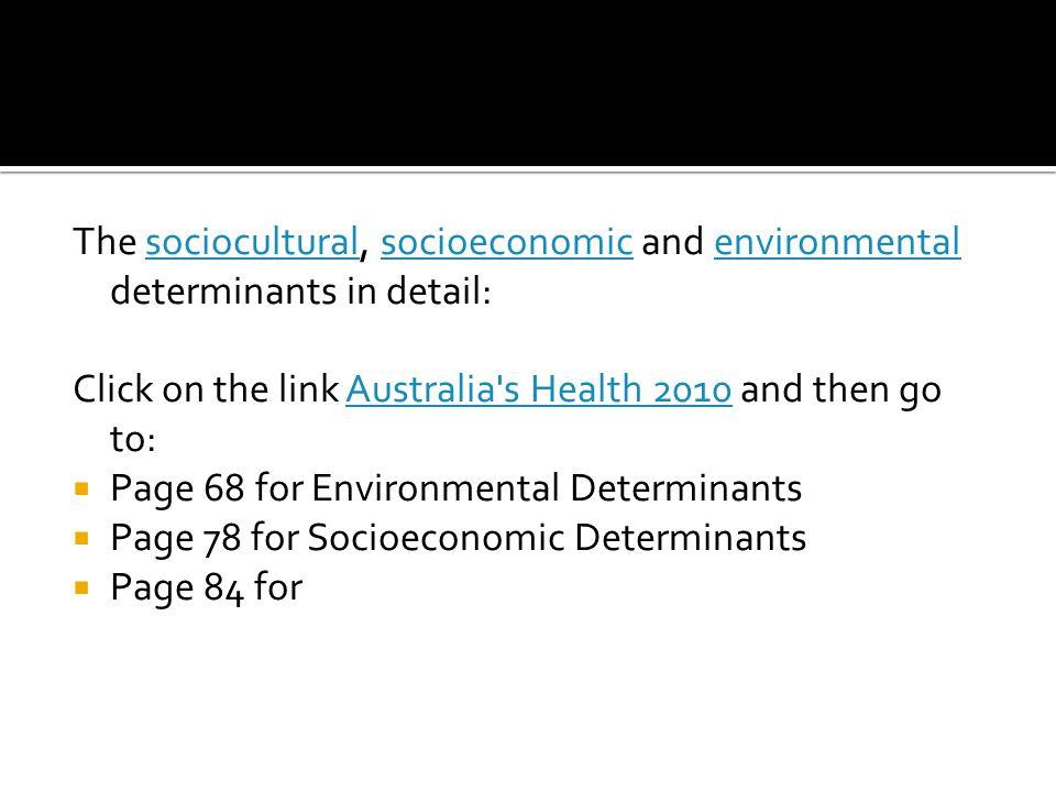 The sociocultural, socioeconomic and environmental determinants in detail:socioculturalsocioeconomicenvironmental Click on the link Australia's Health