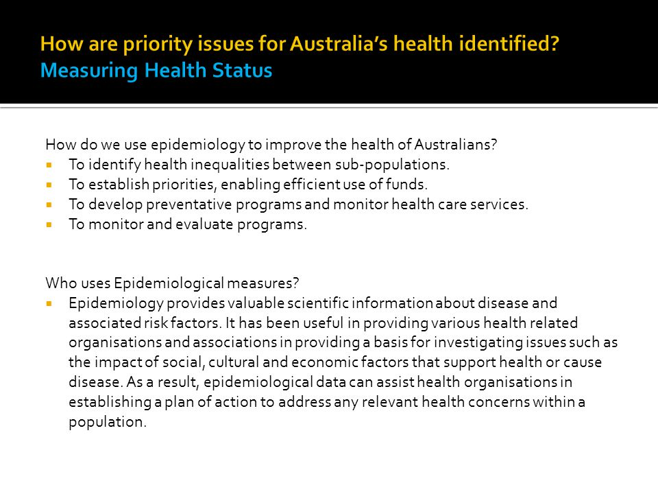 How do we use epidemiology to improve the health of Australians?  To identify health inequalities between sub-populations.  To establish priorities,