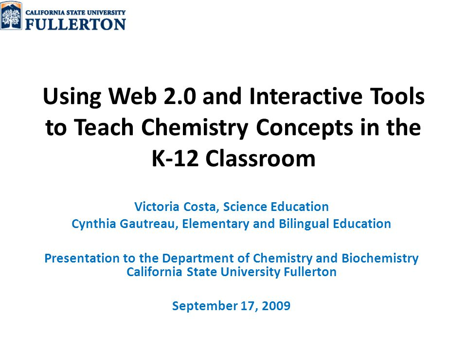 Using Web 2.0 and Interactive Tools to Teach Chemistry Concepts in the K-12 Classroom Victoria Costa, Science Education Cynthia Gautreau, Elementary and Bilingual Education Presentation to the Department of Chemistry and Biochemistry California State University Fullerton September 17, 2009