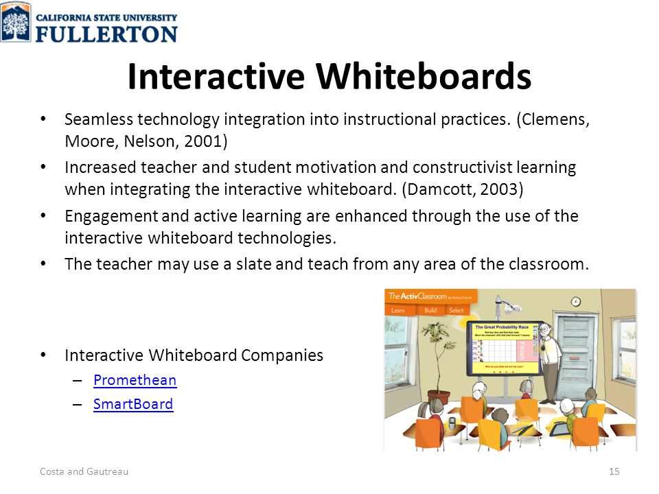 Interactive Whiteboards Interactive Whiteboard Companies – Promethean Promethean – SmartBoard SmartBoard Costa and Gautreau15 Seamless technology integration into instructional practices.