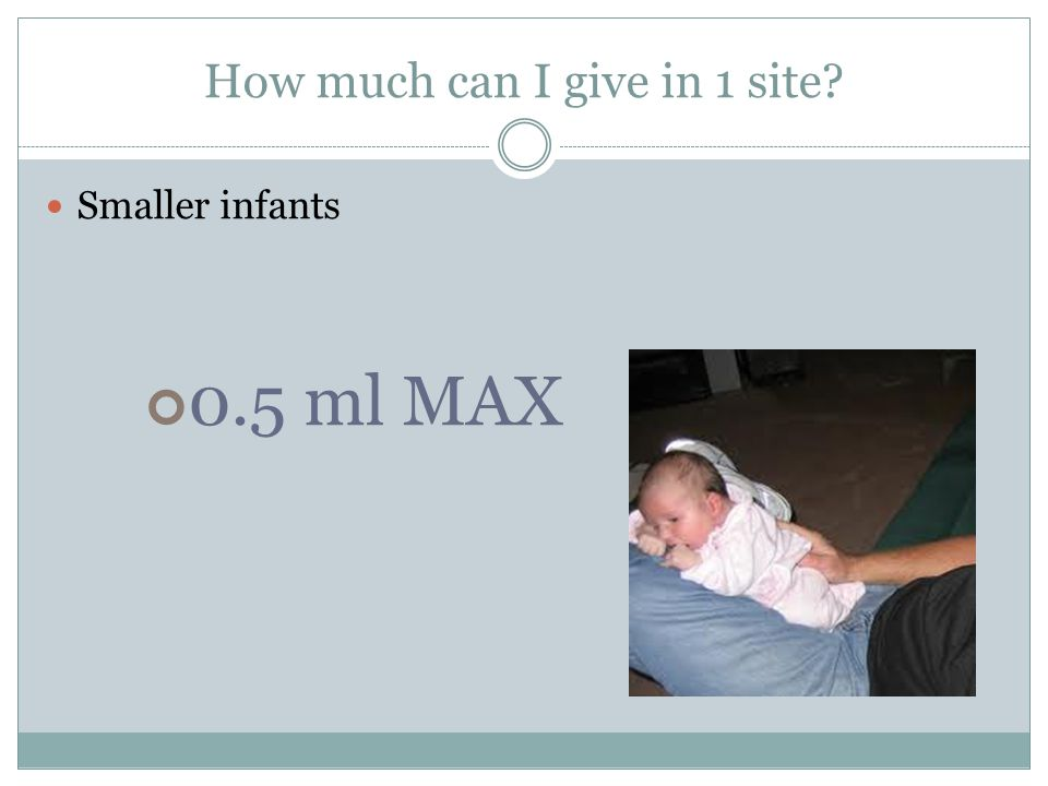 How much can I give in 1 site Smaller infants 0.5 ml MAX