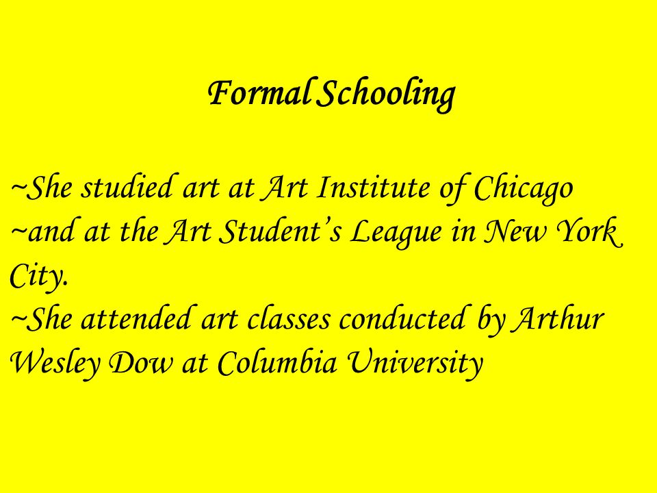 Formal Schooling ~She studied art at Art Institute of Chicago ~and at the Art Student's League in New York City.