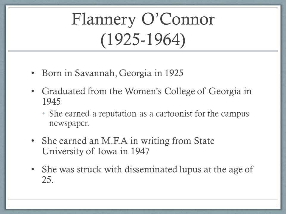 Flannery O'Connor ( ) Born in Savannah, Georgia in 1925 Graduated from the Women's College of Georgia in 1945 She earned a reputation as a cartoonist for the campus newspaper.