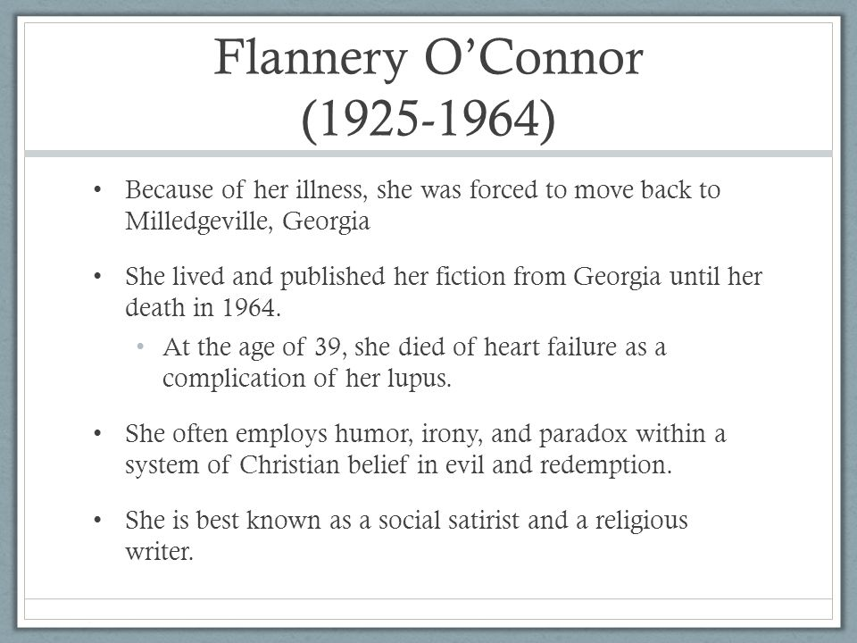 Flannery O'Connor ( ) Because of her illness, she was forced to move back to Milledgeville, Georgia She lived and published her fiction from Georgia until her death in 1964.