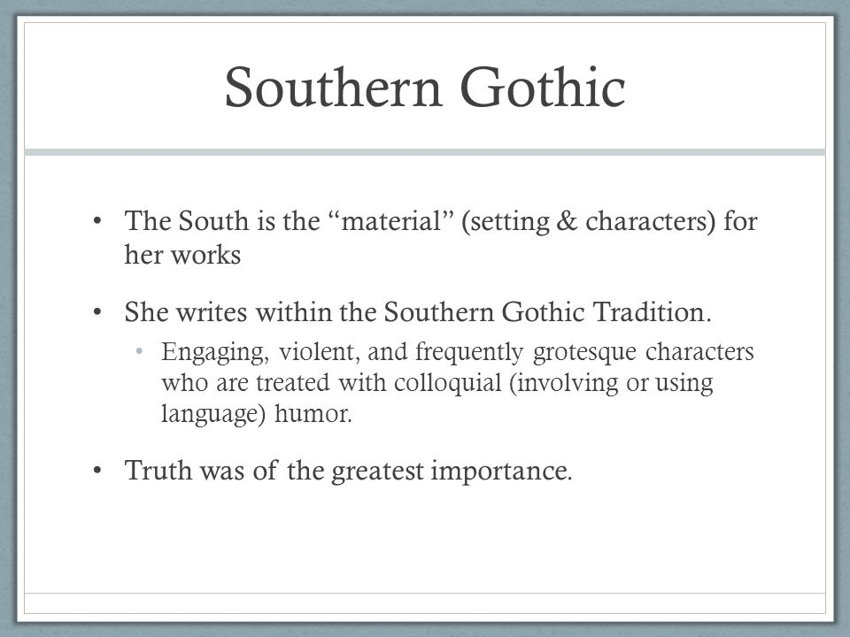 "Southern Gothic The South is the ""material"" (setting & characters) for her works She writes within the Southern Gothic Tradition. Engaging, violent, a"