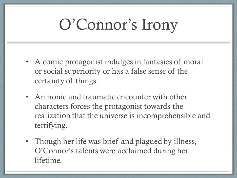 O'Connor's Irony A comic protagonist indulges in fantasies of moral or social superiority or has a false sense of the certainty of things.