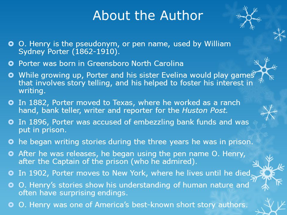 About the Author  O. Henry is the pseudonym, or pen name, used by William Sydney Porter (1862-1910).  Porter was born in Greensboro North Carolina 