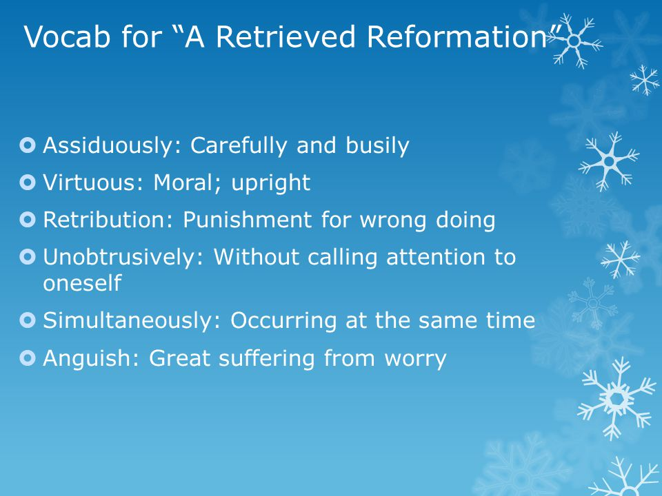 """Vocab for """"A Retrieved Reformation""""  Assiduously: Carefully and busily  Virtuous: Moral; upright  Retribution: Punishment for wrong doing  Unobtru"""