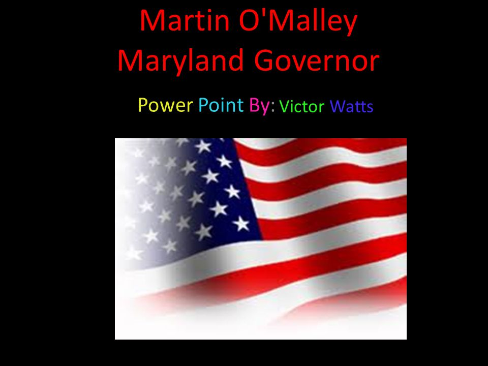 Martin O Malley Maryland Governor Power Point By: Victor Watts