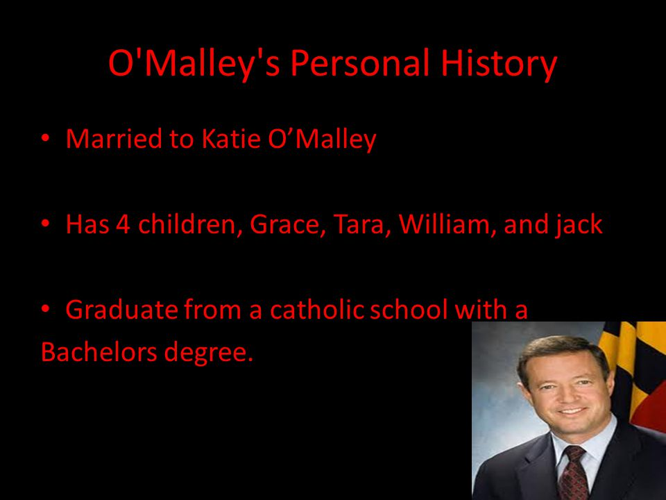 O Malley s Personal History Married to Katie O'Malley Has 4 children, Grace, Tara, William, and jack Graduate from a catholic school with a Bachelors degree.