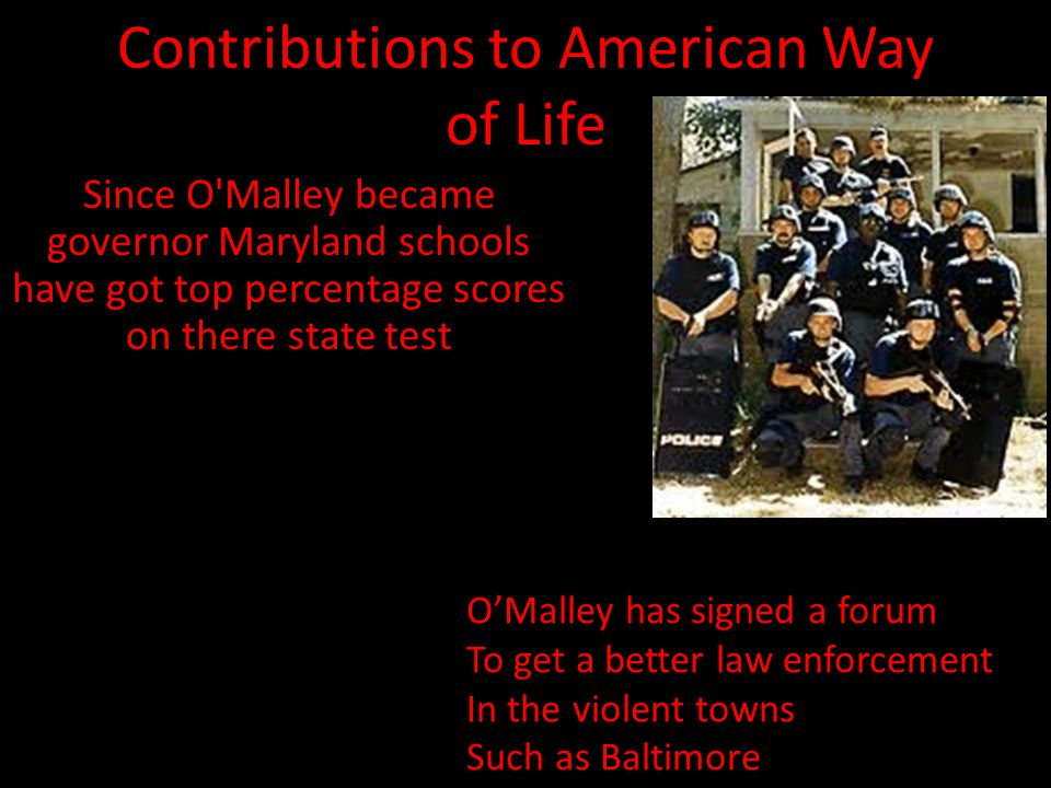 Contributions to American Way of Life Since O Malley became governor Maryland schools have got top percentage scores on there state test O'Malley has signed a forum To get a better law enforcement In the violent towns Such as Baltimore