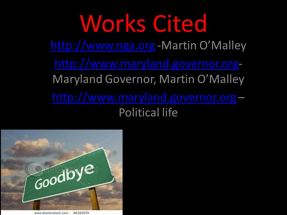Works Cited http://www.nga.orghttp://www.nga.org -Martin O'Malley http://www.maryland.governor.orghttp://www.maryland.governor.org- Maryland Governor, Martin O'Malley http://www.maryland.governor.orghttp://www.maryland.governor.org – Political life