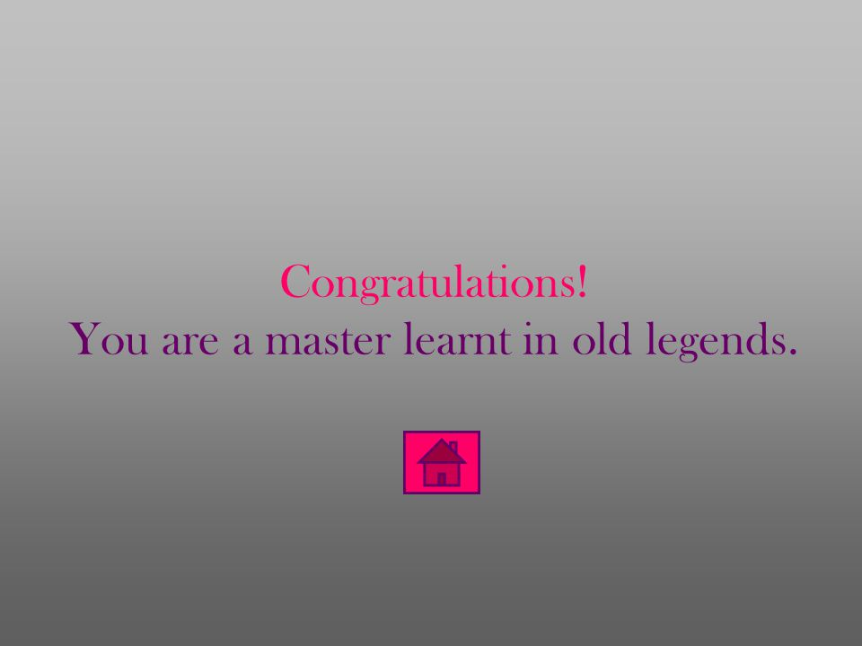 Congratulations! You are a master learnt in old legends.