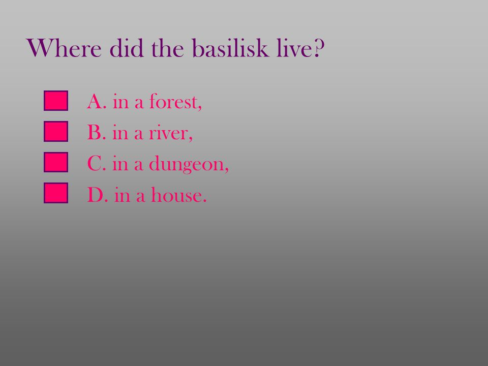 A. in a forest, B. in a river, C. in a dungeon, D. in a house. Where did the basilisk live