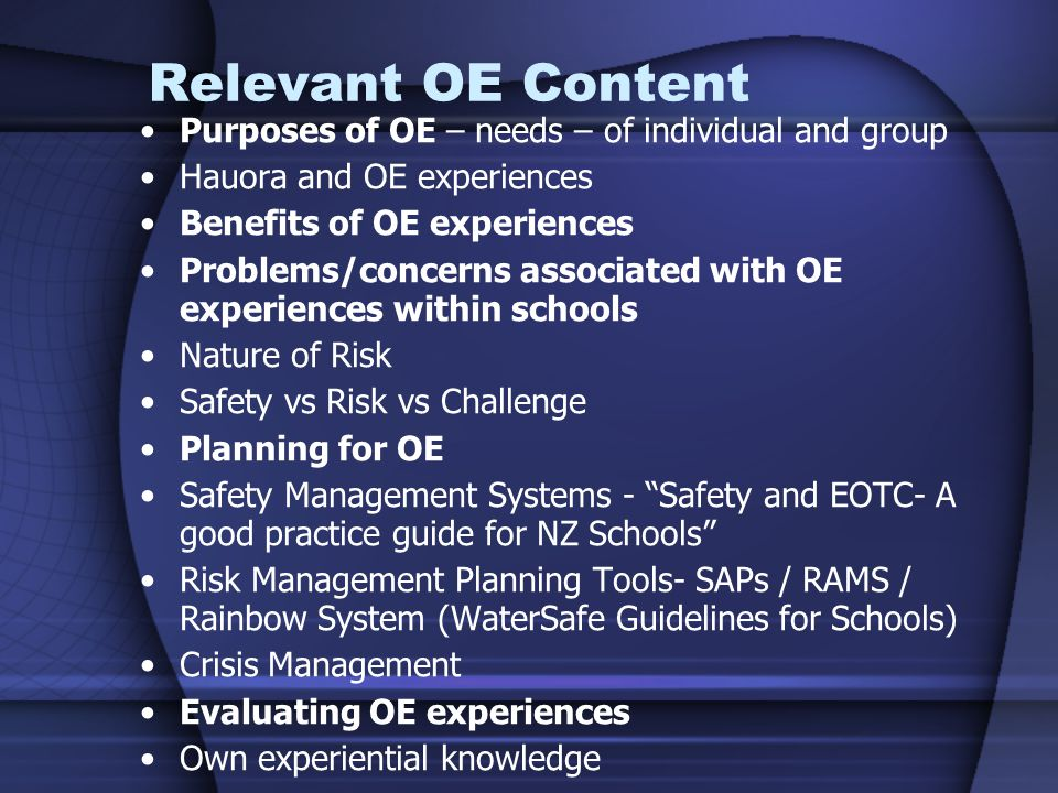 Relevant OE Content Purposes of OE – needs – of individual and group Hauora and OE experiences Benefits of OE experiences Problems/concerns associated with OE experiences within schools Nature of Risk Safety vs Risk vs Challenge Planning for OE Safety Management Systems - Safety and EOTC- A good practice guide for NZ Schools Risk Management Planning Tools- SAPs / RAMS / Rainbow System (WaterSafe Guidelines for Schools) Crisis Management Evaluating OE experiences Own experiential knowledge