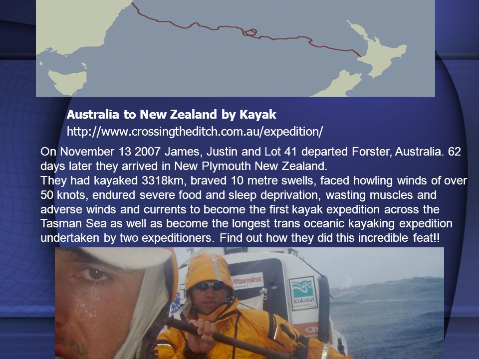 Australia to New Zealand by Kayak http://www.crossingtheditch.com.au/expedition/ On November 13 2007 James, Justin and Lot 41 departed Forster, Australia.