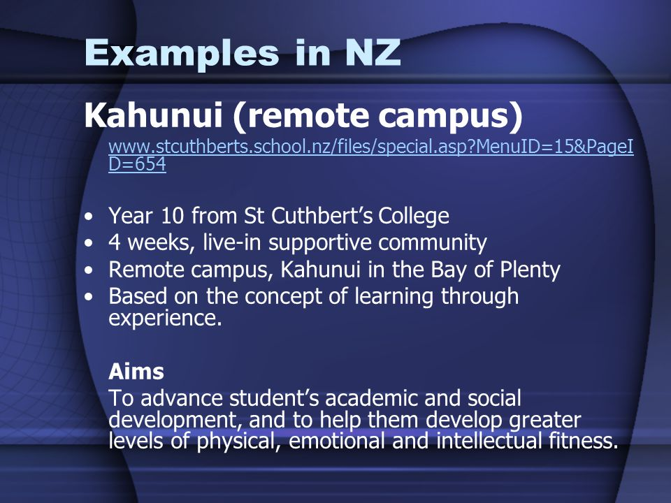 Examples in NZ Kahunui (remote campus) www.stcuthberts.school.nz/files/special.asp MenuID=15&PageI D=654 Year 10 from St Cuthbert's College 4 weeks, live-in supportive community Remote campus, Kahunui in the Bay of Plenty Based on the concept of learning through experience.
