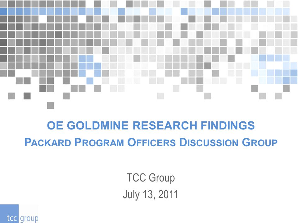 OE GOLDMINE RESEARCH FINDINGS P ACKARD P ROGRAM O FFICERS D ISCUSSION G ROUP TCC Group July 13, 2011