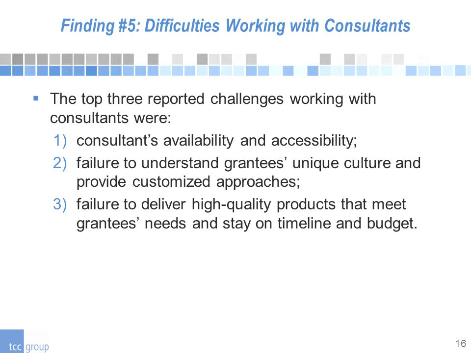 16 Finding #5: Difficulties Working with Consultants  The top three reported challenges working with consultants were: 1)consultant's availability and accessibility; 2)failure to understand grantees' unique culture and provide customized approaches; 3)failure to deliver high-quality products that meet grantees' needs and stay on timeline and budget.