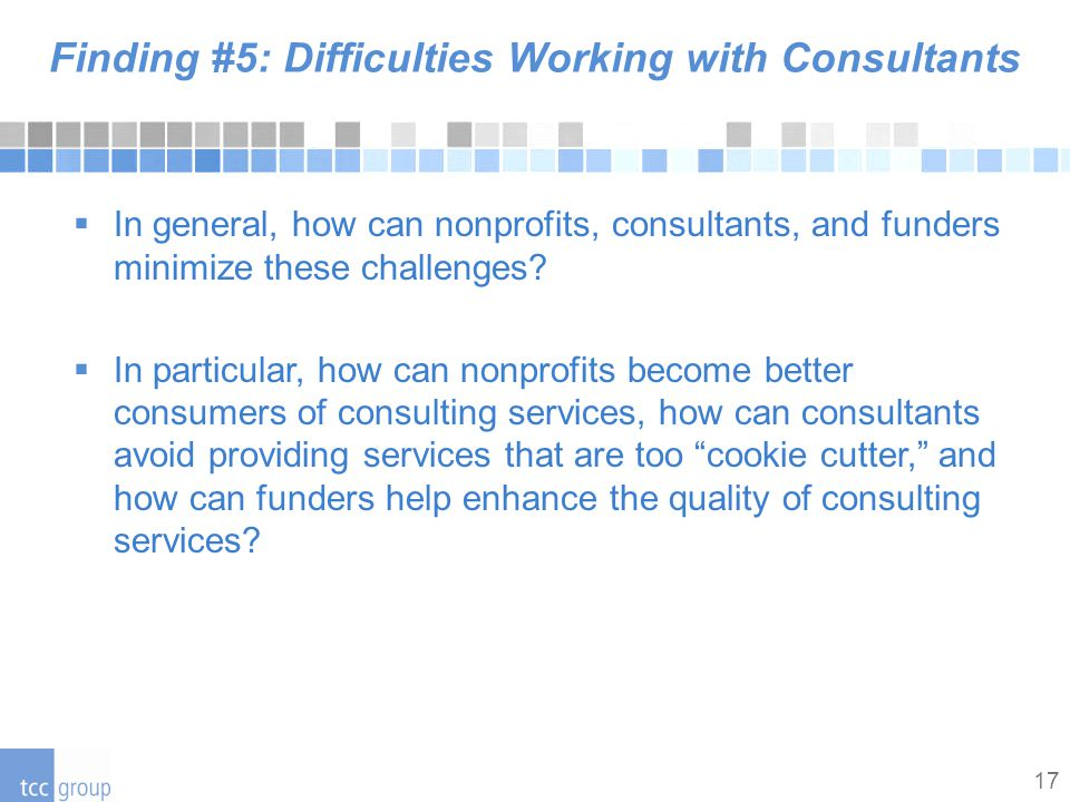 17 Finding #5: Difficulties Working with Consultants  In general, how can nonprofits, consultants, and funders minimize these challenges.