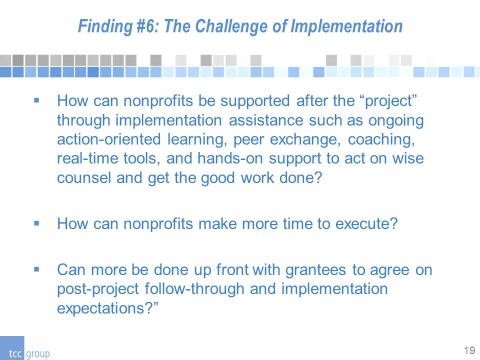 19 Finding #6: The Challenge of Implementation  How can nonprofits be supported after the project through implementation assistance such as ongoing action-oriented learning, peer exchange, coaching, real-time tools, and hands-on support to act on wise counsel and get the good work done.