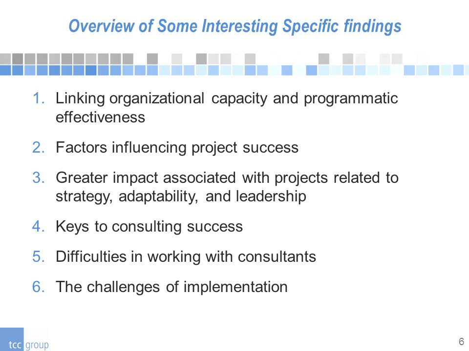 6 Overview of Some Interesting Specific findings 1.Linking organizational capacity and programmatic effectiveness 2.Factors influencing project success 3.Greater impact associated with projects related to strategy, adaptability, and leadership 4.Keys to consulting success 5.Difficulties in working with consultants 6.The challenges of implementation