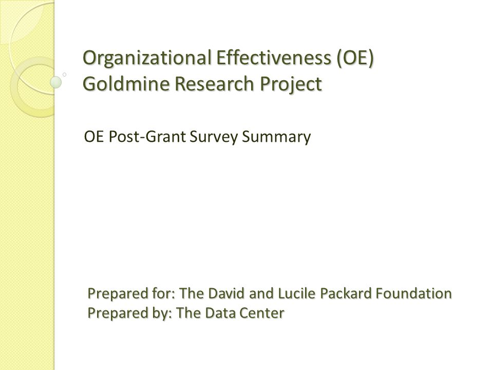 Table of Contents 2 3Executive Summary 4Survey Overview 5Existing and New Data 6How Data Supports the Research 7- 12Survey Response Trends By Program Area By Last Grant Awarded By Grant Year Closed By OE Ranking By Org Size at the Time of Grant 13 - 17Summary of Existing Data on Total Population and Respondent Sample By Project Focus By Program Area OE Intermediary Grants 18Survey Response Example