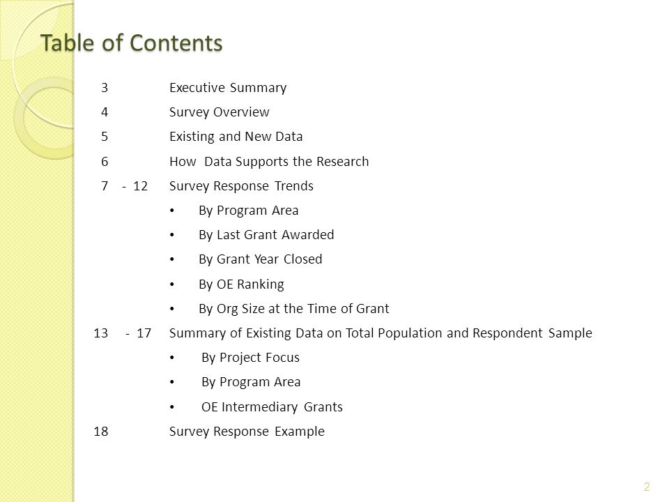 Table of Contents 2 3Executive Summary 4Survey Overview 5Existing and New Data 6How Data Supports the Research 7- 12Survey Response Trends By Program Area By Last Grant Awarded By Grant Year Closed By OE Ranking By Org Size at the Time of Grant Summary of Existing Data on Total Population and Respondent Sample By Project Focus By Program Area OE Intermediary Grants 18Survey Response Example