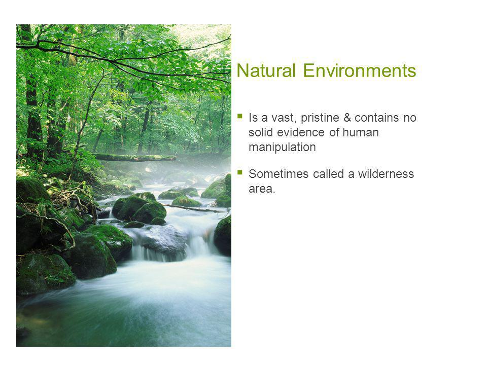 Natural Environments  Is a vast, pristine & contains no solid evidence of human manipulation  Sometimes called a wilderness area.