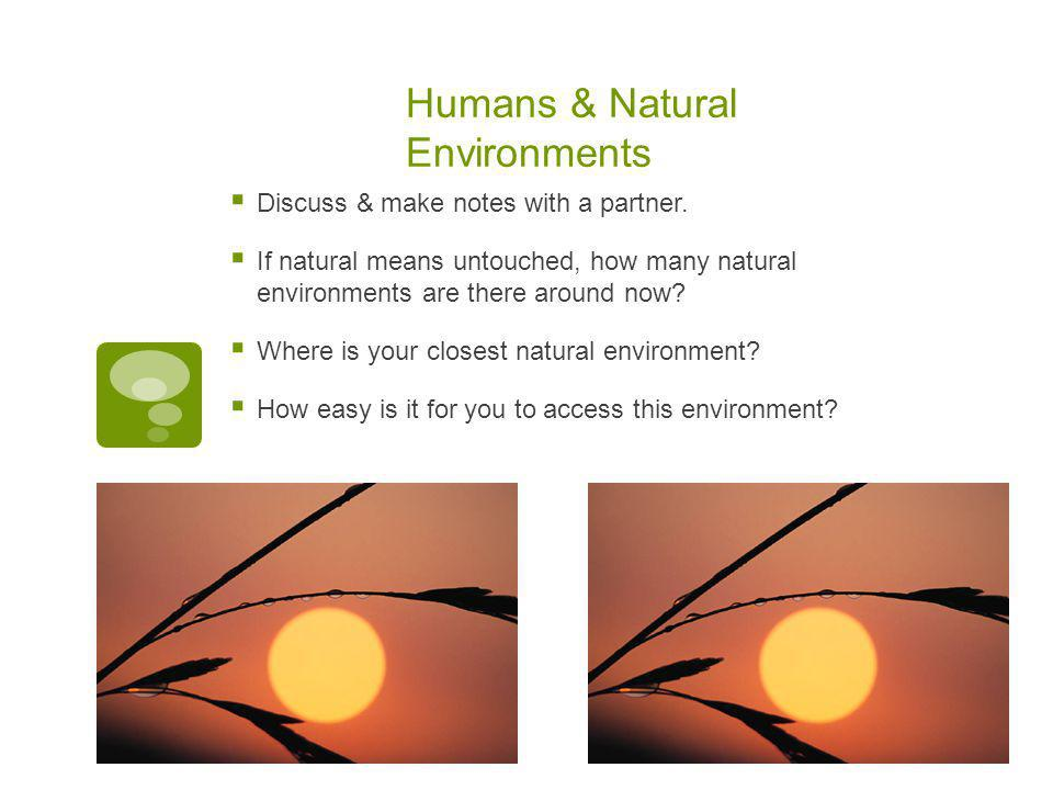 Humans & Natural Environments  Discuss & make notes with a partner.  If natural means untouched, how many natural environments are there around now?