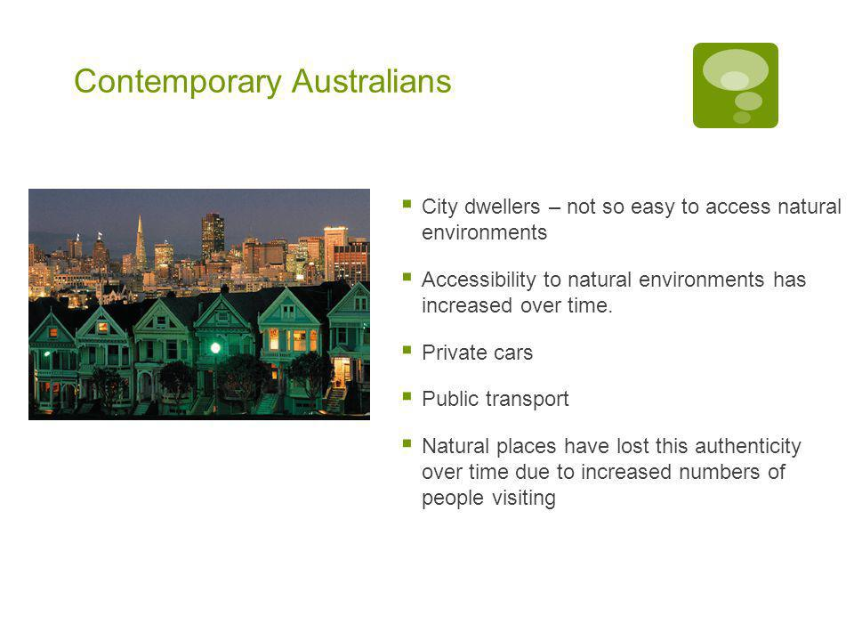 Contemporary Australians  City dwellers – not so easy to access natural environments  Accessibility to natural environments has increased over time.