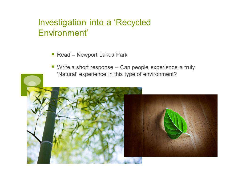 Investigation into a 'Recycled Environment'  Read – Newport Lakes Park  Write a short response – Can people experience a truly 'Natural' experience in this type of environment?