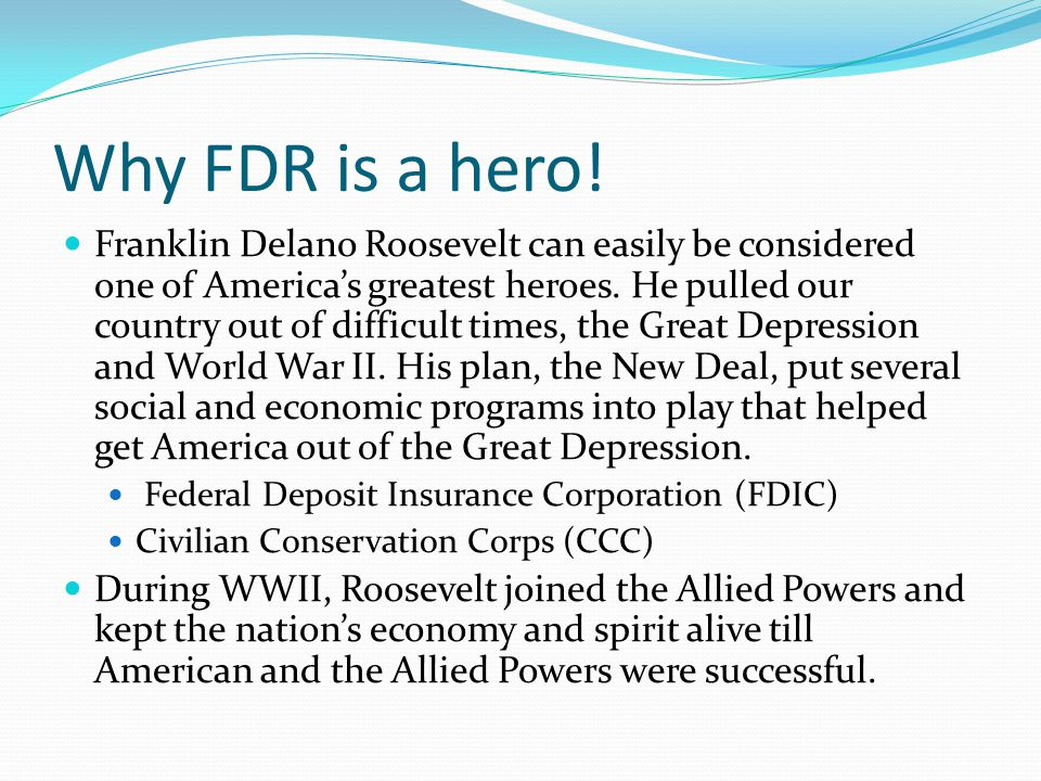 Why FDR is a hero! Franklin Delano Roosevelt can easily be considered one of America's greatest heroes. He pulled our country out of difficult times,