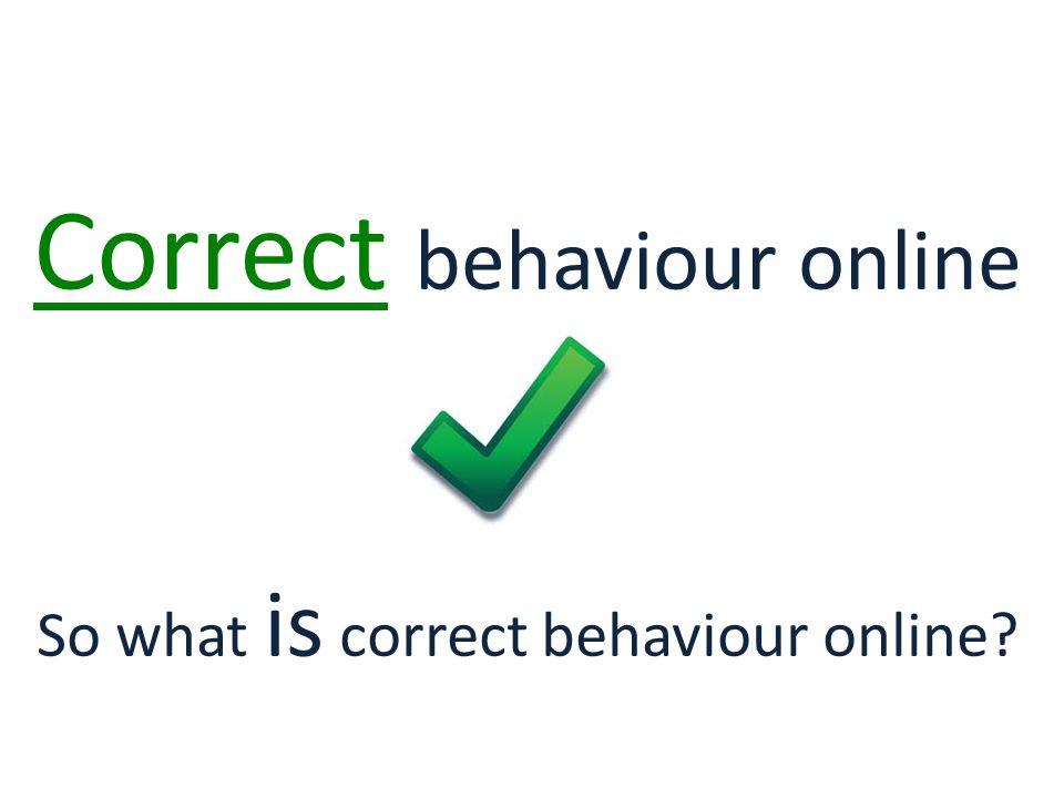 Correct behaviour online So what is correct behaviour online