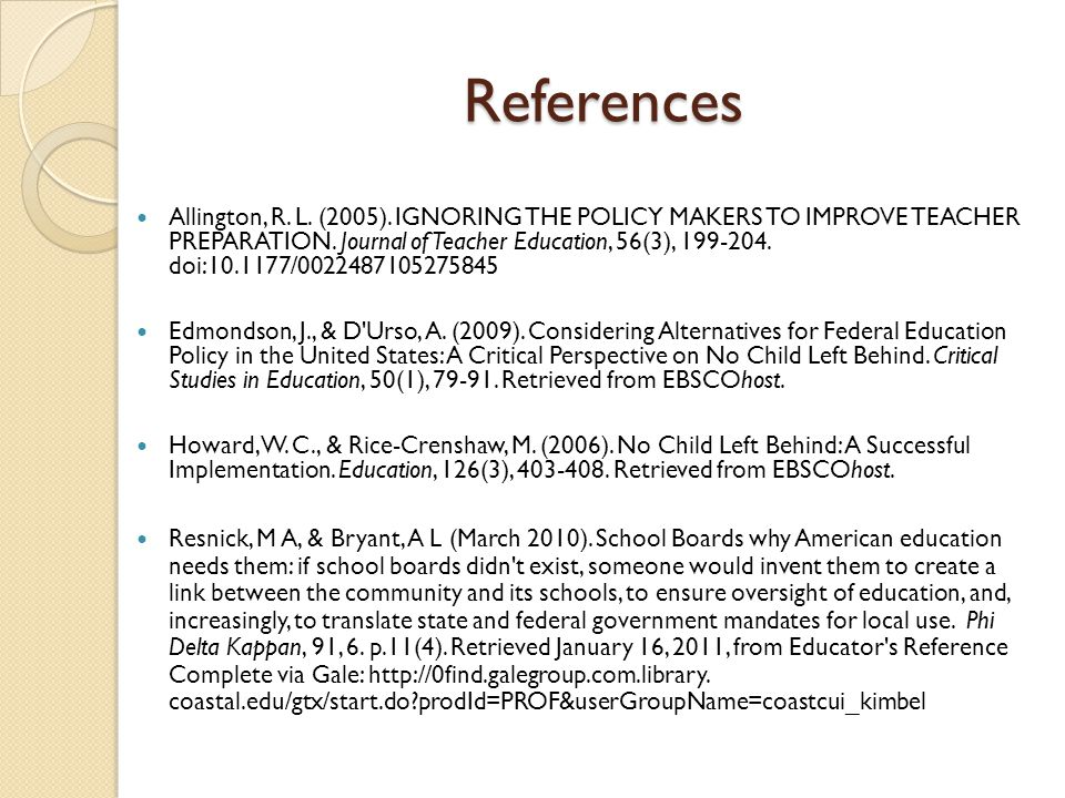 References Allington, R. L. (2005). IGNORING THE POLICY MAKERS TO IMPROVE TEACHER PREPARATION.