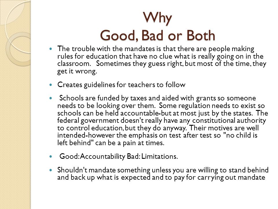 Why Good, Bad or Both The trouble with the mandates is that there are people making rules for education that have no clue what is really going on in the classroom.
